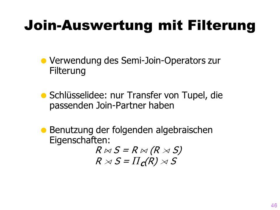 46 Join-Auswertung mit Filterung Verwendung des Semi-Join-Operators zur Filterung Schlüsselidee: nur Transfer von Tupel, die passenden Join-Partner ha