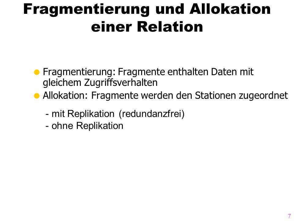 7 Fragmentierung und Allokation einer Relation Fragmentierung: Fragmente enthalten Daten mit gleichem Zugriffsverhalten Allokation: Fragmente werden d