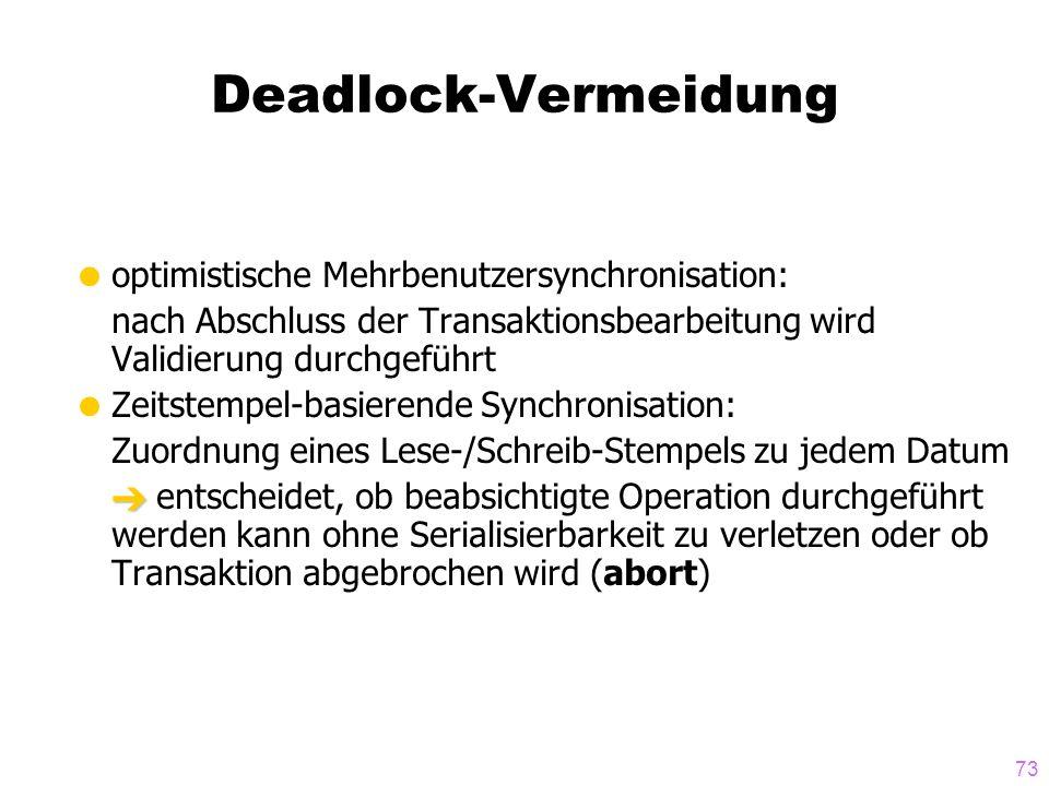 73 Deadlock-Vermeidung optimistische Mehrbenutzersynchronisation: nach Abschluss der Transaktionsbearbeitung wird Validierung durchgeführt Zeitstempel