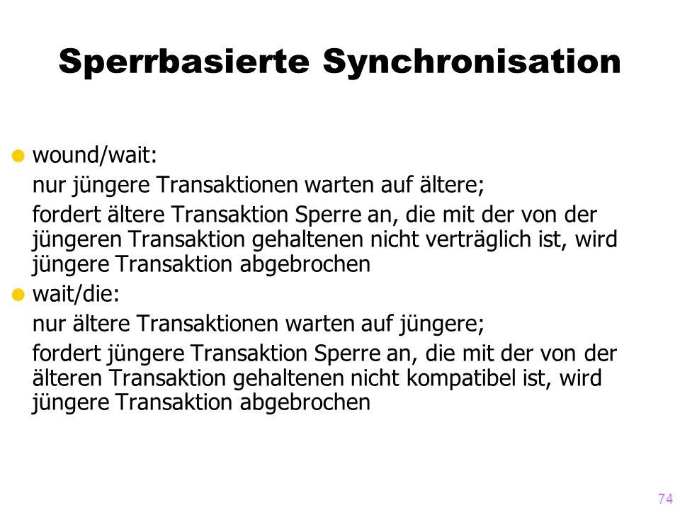 74 Sperrbasierte Synchronisation wound/wait: nur jüngere Transaktionen warten auf ältere; fordert ältere Transaktion Sperre an, die mit der von der jü