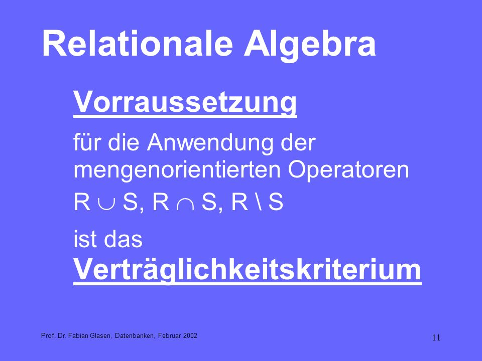 11 Relationale Algebra Vorraussetzung für die Anwendung der mengenorientierten Operatoren R S, R S, R \ S ist das Verträglichkeitskriterium Prof. Dr.