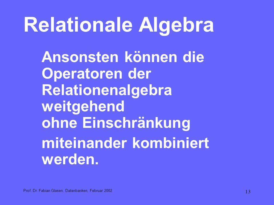13 Relationale Algebra Ansonsten können die Operatoren der Relationenalgebra weitgehend ohne Einschränkung miteinander kombiniert werden. Prof. Dr. Fa
