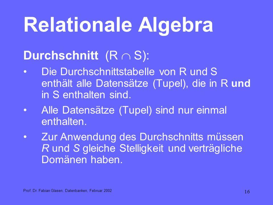 16 Relationale Algebra Durchschnitt(R S): Die Durchschnittstabelle von R und S enthält alle Datensätze (Tupel), die in R und in S enthalten sind. Alle