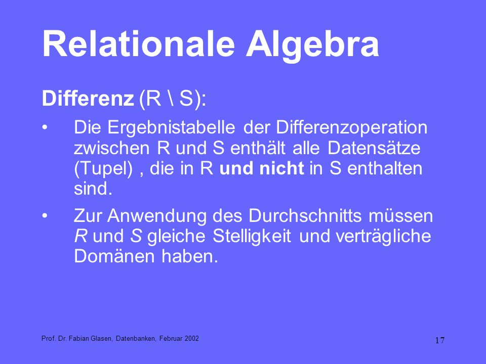 17 Relationale Algebra Differenz(R \ S): Die Ergebnistabelle der Differenzoperation zwischen R und S enthält alle Datensätze (Tupel), die in R und nic