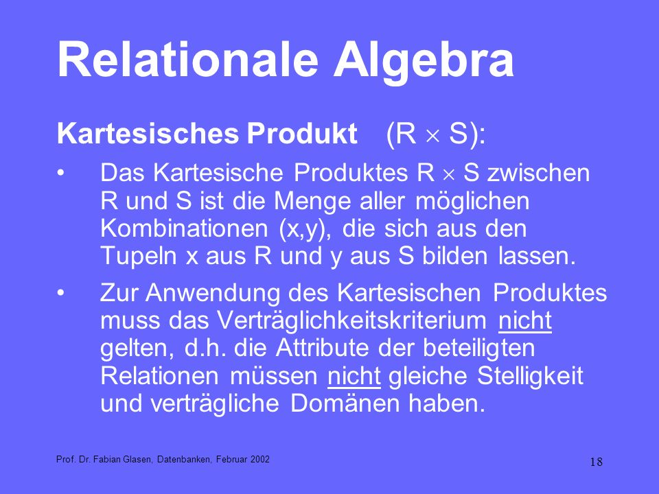 18 Relationale Algebra Kartesisches Produkt(R S): Das Kartesische Produktes R S zwischen R und S ist die Menge aller möglichen Kombinationen (x,y), di