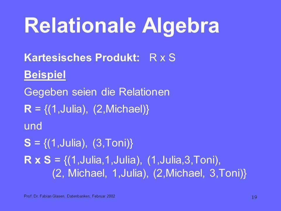 19 Relationale Algebra Kartesisches Produkt: R x S Beispiel Gegeben seien die Relationen R = {(1,Julia), (2,Michael)} und S = {(1,Julia), (3,Toni)} R