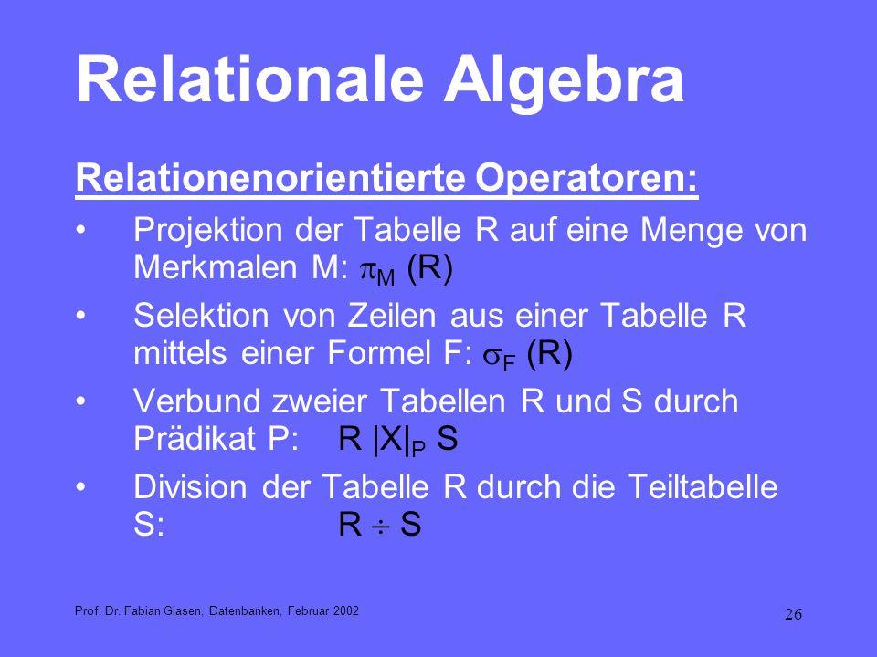 26 Relationale Algebra Relationenorientierte Operatoren: Projektion der Tabelle R auf eine Menge von Merkmalen M: M (R) Selektion von Zeilen aus einer