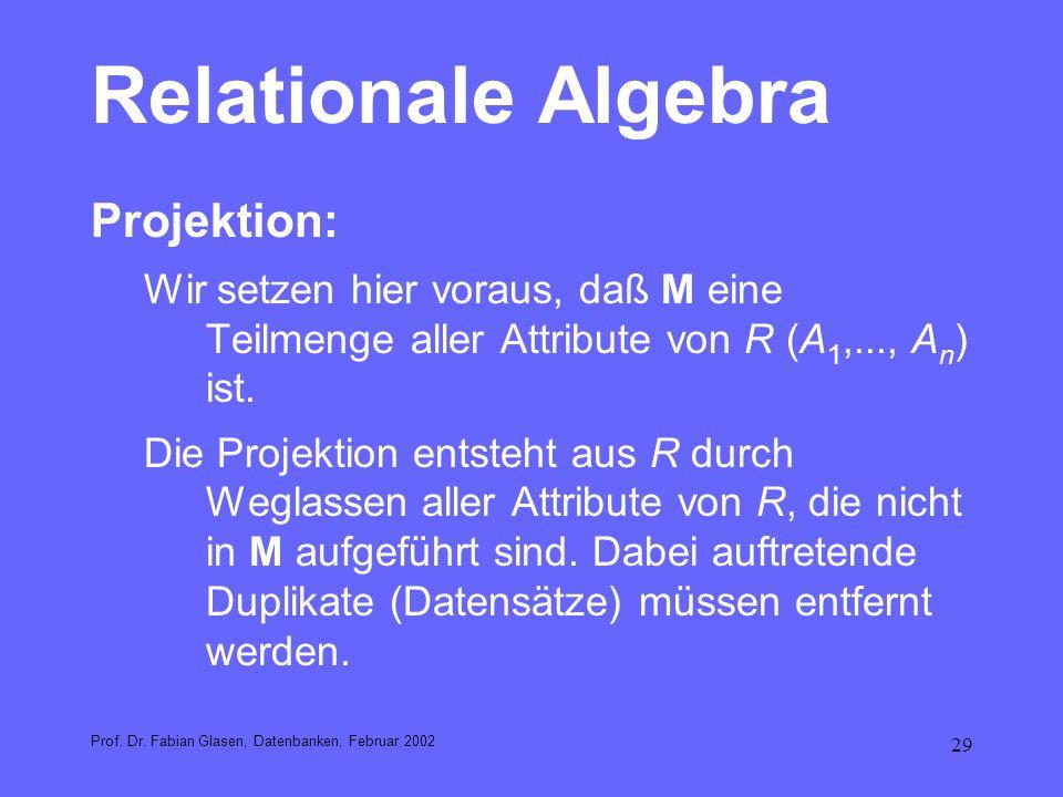 29 Relationale Algebra Projektion: Wir setzen hier voraus, daß M eine Teilmenge aller Attribute von R (A 1,..., A n ) ist. Die Projektion entsteht aus