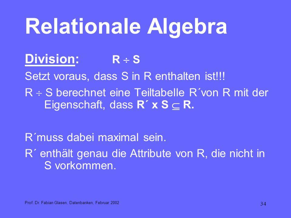 34 Relationale Algebra Division: R S Setzt voraus, dass S in R enthalten ist!!! R S berechnet eine Teiltabelle R´von R mit der Eigenschaft, dass R´ x
