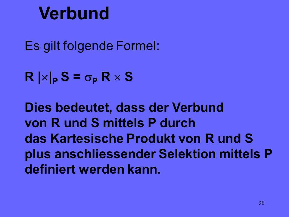 38 Verbund Es gilt folgende Formel: R | | P S = P R S Dies bedeutet, dass der Verbund von R und S mittels P durch das Kartesische Produkt von R und S