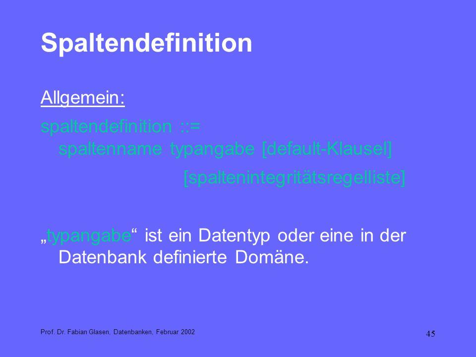 45 Spaltendefinition Allgemein: spaltendefinition ::= spaltenname typangabe [default-Klausel] [spaltenintegritätsregelliste] typangabe ist ein Datenty