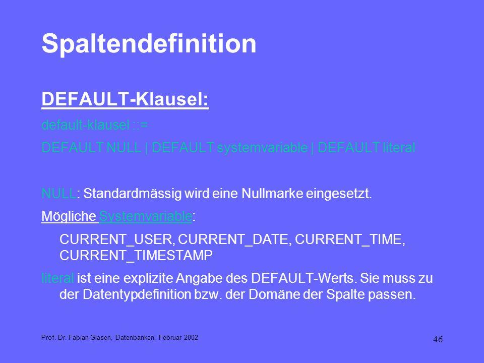 46 Spaltendefinition DEFAULT-Klausel: default-klausel ::= DEFAULT NULL | DEFAULT systemvariable | DEFAULT literal NULL: Standardmässig wird eine Nullm