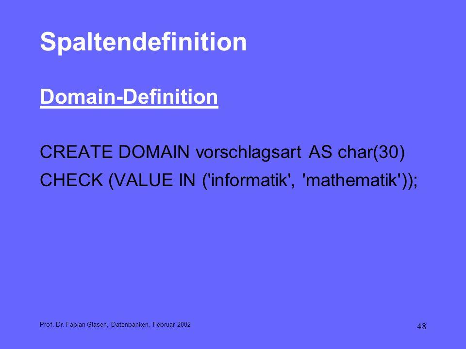 48 Spaltendefinition Domain-Definition CREATE DOMAIN vorschlagsart AS char(30) CHECK (VALUE IN ('informatik' 'mathematik')); Prof. Dr. Fabian Glasen,