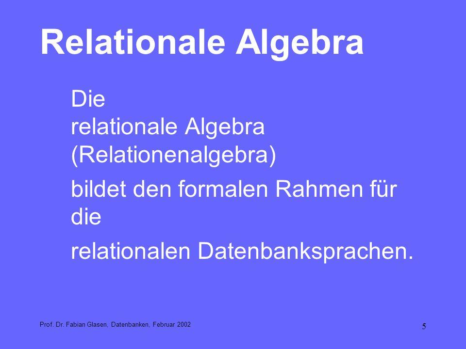 5 Relationale Algebra Die relationale Algebra (Relationenalgebra) bildet den formalen Rahmen für die relationalen Datenbanksprachen. Prof. Dr. Fabian