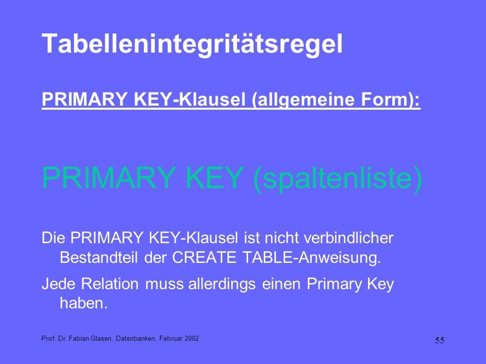 55 Tabellenintegritätsregel PRIMARY KEY-Klausel (allgemeine Form): PRIMARY KEY (spaltenliste) Die PRIMARY KEY-Klausel ist nicht verbindlicher Bestandt