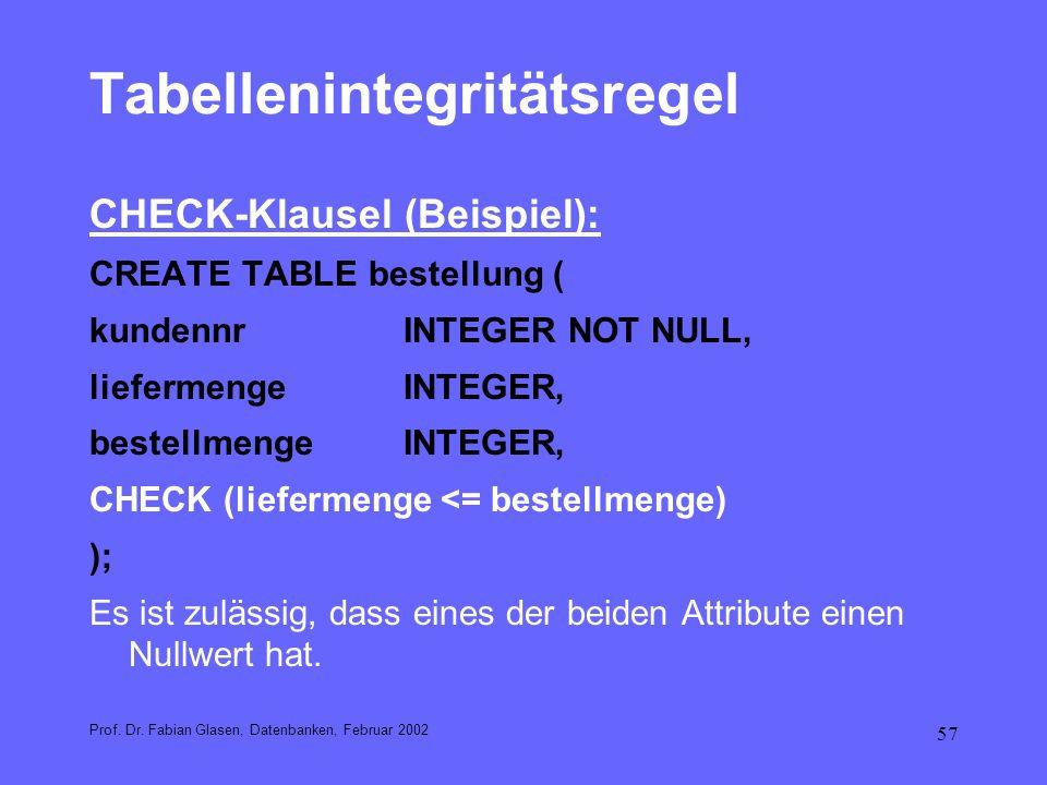 57 Tabellenintegritätsregel CHECK-Klausel (Beispiel): CREATE TABLE bestellung ( kundennrINTEGER NOT NULL, liefermengeINTEGER, bestellmengeINTEGER, CHE