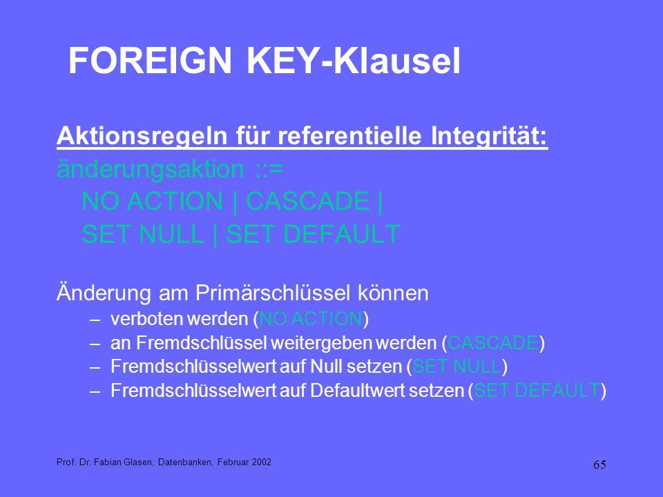 65 FOREIGN KEY-Klausel Aktionsregeln für referentielle Integrität: änderungsaktion ::= NO ACTION   CASCADE   SET NULL   SET DEFAULT Änderung am Primär