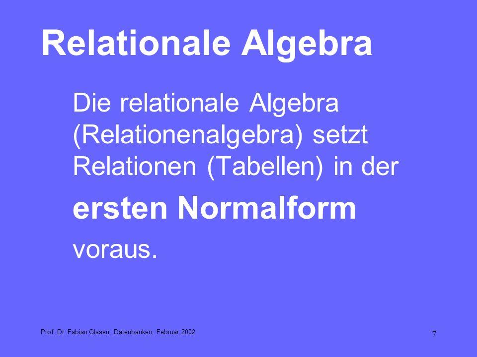 7 Relationale Algebra Die relationale Algebra (Relationenalgebra) setzt Relationen (Tabellen) in der ersten Normalform voraus. Prof. Dr. Fabian Glasen
