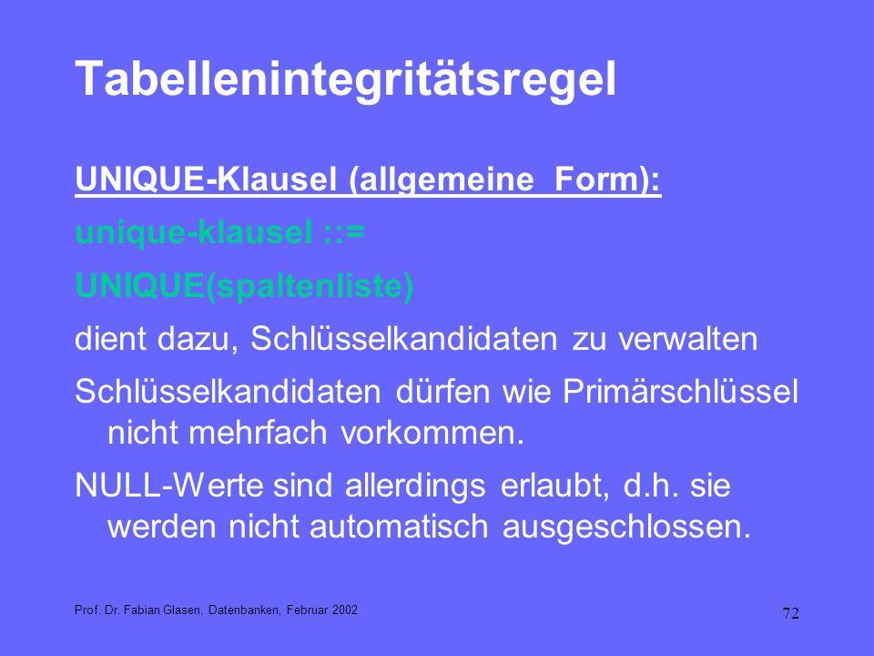 72 Tabellenintegritätsregel UNIQUE-Klausel (allgemeine Form): unique-klausel ::= UNIQUE(spaltenliste) dient dazu, Schlüsselkandidaten zu verwalten Sch