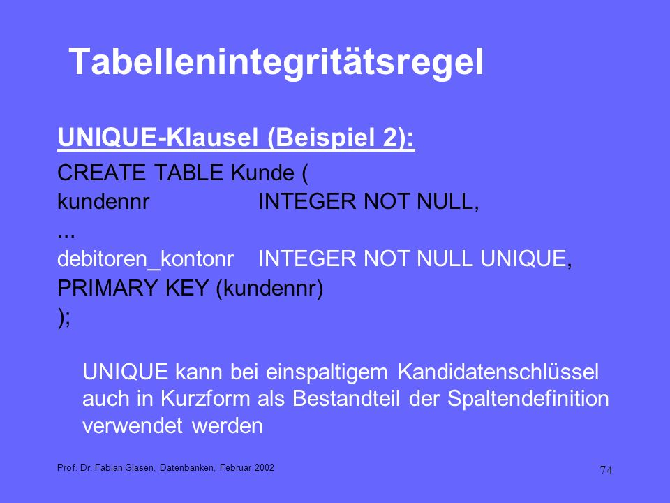 74 Tabellenintegritätsregel UNIQUE-Klausel (Beispiel 2): CREATE TABLE Kunde ( kundennrINTEGER NOT NULL,... debitoren_kontonrINTEGER NOT NULL UNIQUE, P