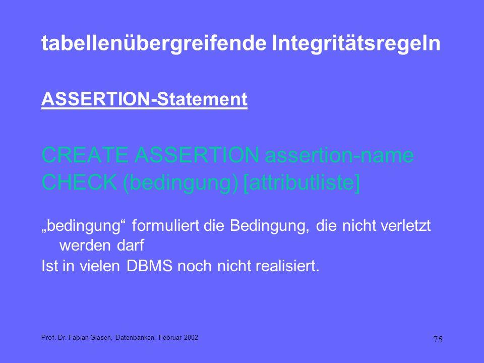 75 tabellenübergreifende Integritätsregeln ASSERTION-Statement CREATE ASSERTION assertion-name CHECK (bedingung) [attributliste] bedingung formuliert