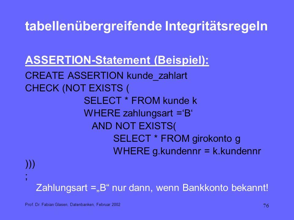 76 tabellenübergreifende Integritätsregeln ASSERTION-Statement (Beispiel): CREATE ASSERTION kunde_zahlart CHECK (NOT EXISTS ( SELECT * FROM kunde k WH