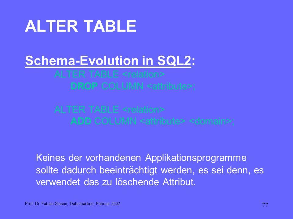 77 ALTER TABLE Schema-Evolution in SQL2: ALTER TABLE DROP COLUMN ; ALTER TABLE ADD COLUMN ; Keines der vorhandenen Applikationsprogramme sollte dadurc