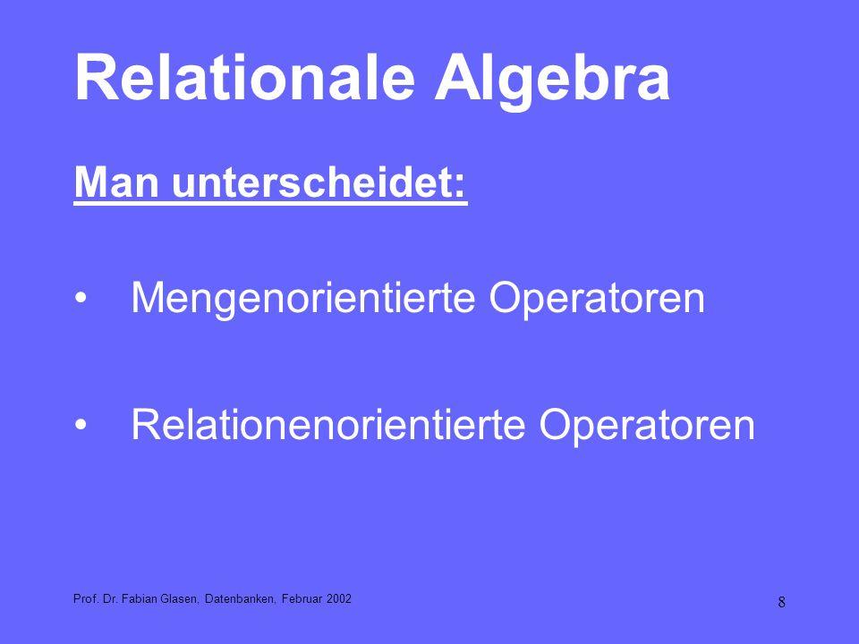 8 Relationale Algebra Man unterscheidet: Mengenorientierte Operatoren Relationenorientierte Operatoren Prof. Dr. Fabian Glasen, Datenbanken, Februar 2