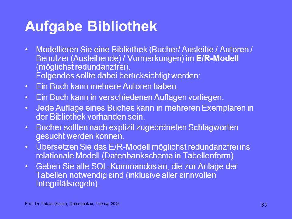 85 Aufgabe Bibliothek Prof. Dr. Fabian Glasen, Datenbanken, Februar 2002 Modellieren Sie eine Bibliothek (Bücher/ Ausleihe / Autoren / Benutzer (Ausle