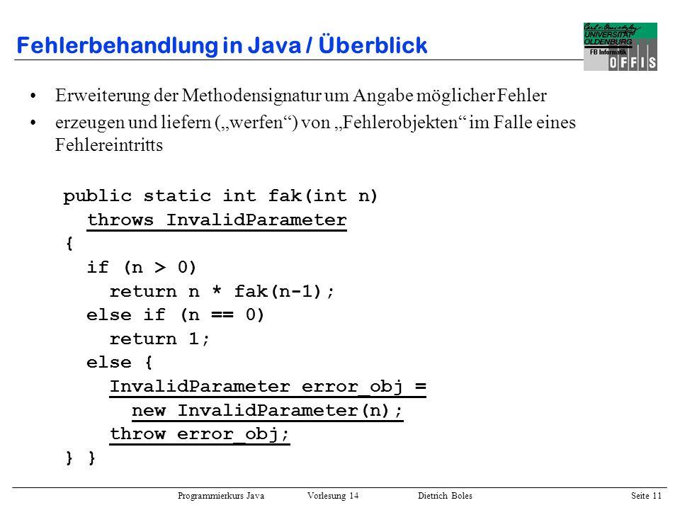 Programmierkurs Java Vorlesung 14 Dietrich Boles Seite 11 Fehlerbehandlung in Java / Überblick Erweiterung der Methodensignatur um Angabe möglicher Fe