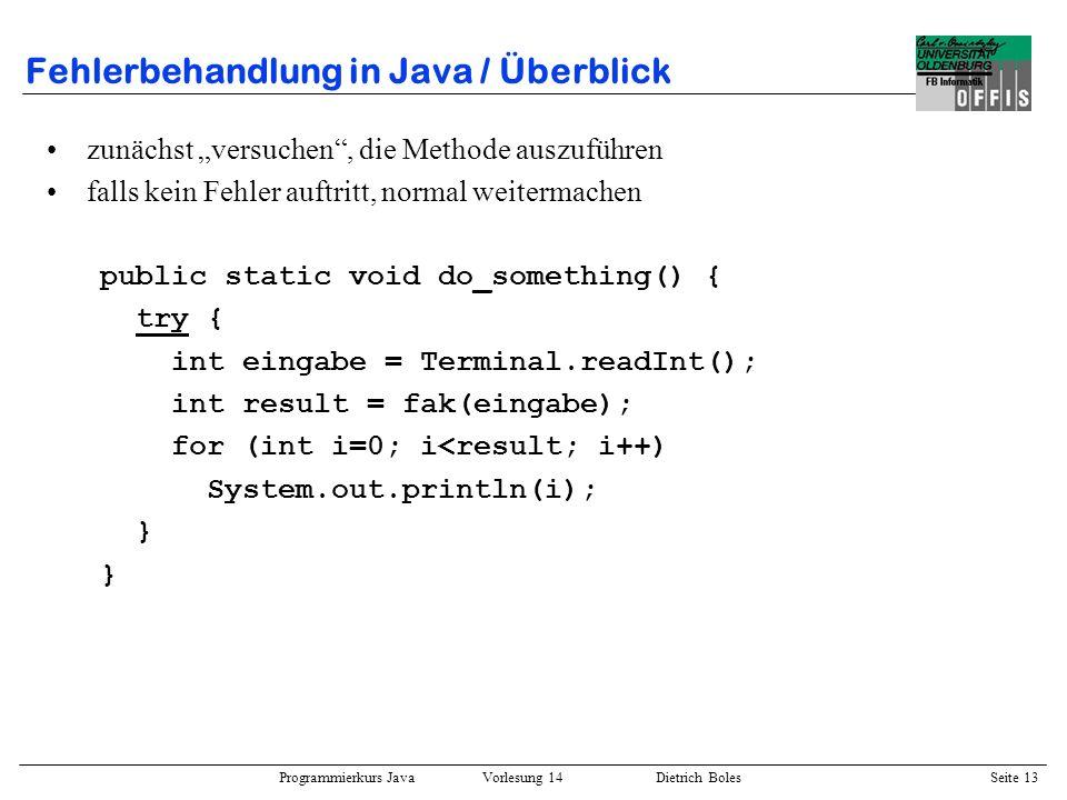Programmierkurs Java Vorlesung 14 Dietrich Boles Seite 13 Fehlerbehandlung in Java / Überblick zunächst versuchen, die Methode auszuführen falls kein
