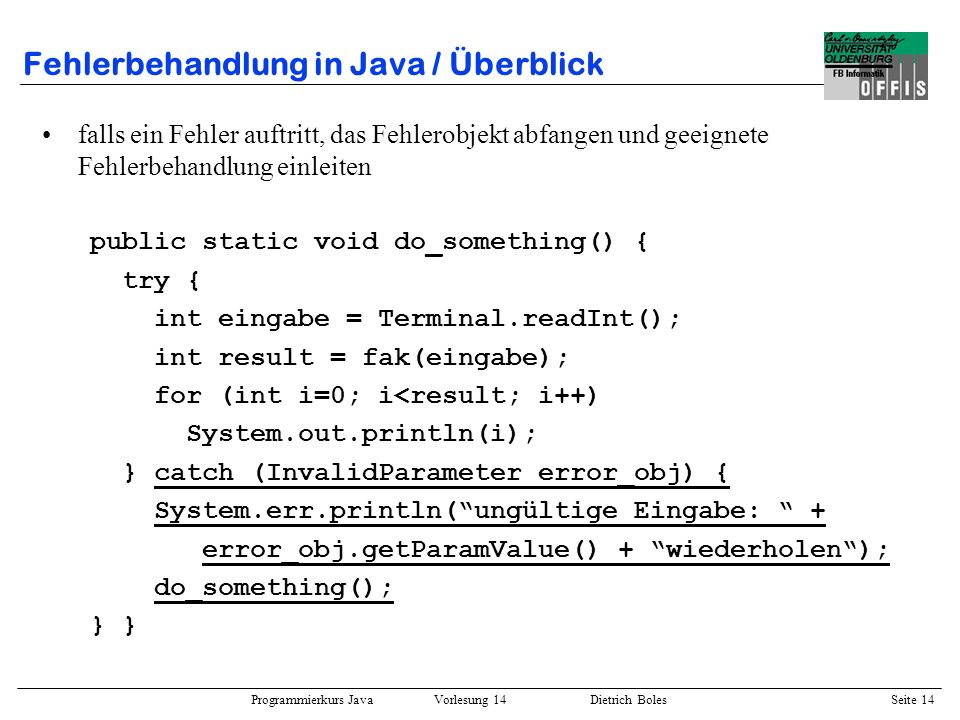 Programmierkurs Java Vorlesung 14 Dietrich Boles Seite 14 Fehlerbehandlung in Java / Überblick falls ein Fehler auftritt, das Fehlerobjekt abfangen un
