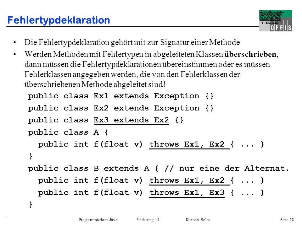 Programmierkurs Java Vorlesung 14 Dietrich Boles Seite 18 Fehlertypdeklaration Die Fehlertypdeklaration gehört mit zur Signatur einer Methode Werden M