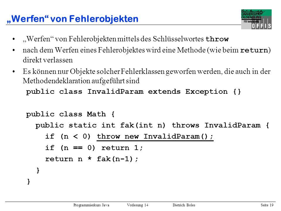 Programmierkurs Java Vorlesung 14 Dietrich Boles Seite 19 Werfen von Fehlerobjekten Werfen von Fehlerobjekten mittels des Schlüsselwortes throw nach d