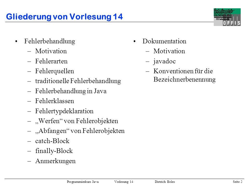 Programmierkurs Java Vorlesung 14 Dietrich Boles Seite 2 Gliederung von Vorlesung 14 Fehlerbehandlung –Motivation –Fehlerarten –Fehlerquellen –traditi