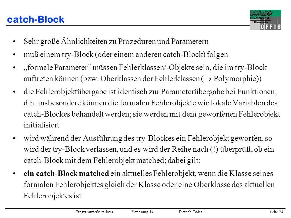 Programmierkurs Java Vorlesung 14 Dietrich Boles Seite 24 catch-Block Sehr große Ähnlichkeiten zu Prozeduren und Parametern muß einem try-Block (oder