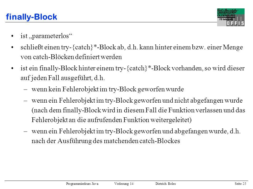 Programmierkurs Java Vorlesung 14 Dietrich Boles Seite 25 finally-Block ist parameterlos schließt einen try-{catch}*-Block ab, d.h. kann hinter einem