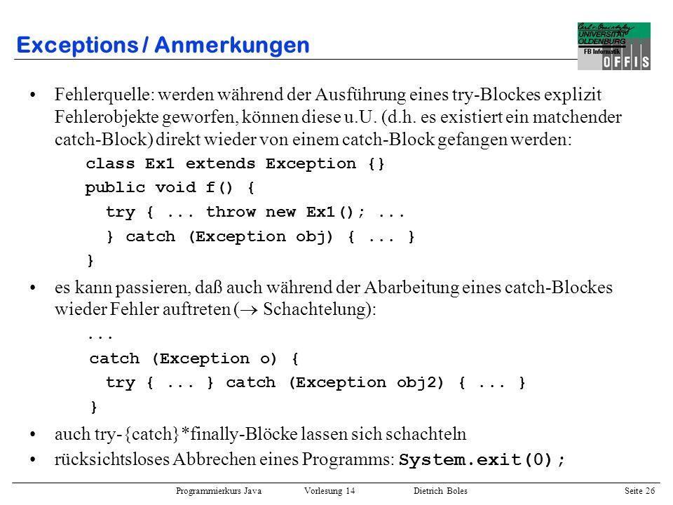 Programmierkurs Java Vorlesung 14 Dietrich Boles Seite 26 Exceptions / Anmerkungen Fehlerquelle: werden während der Ausführung eines try-Blockes expli
