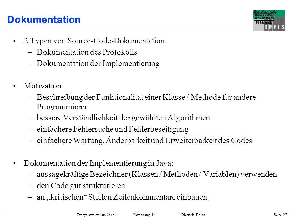 Programmierkurs Java Vorlesung 14 Dietrich Boles Seite 27 Dokumentation 2 Typen von Source-Code-Dokumentation: –Dokumentation des Protokolls –Dokument