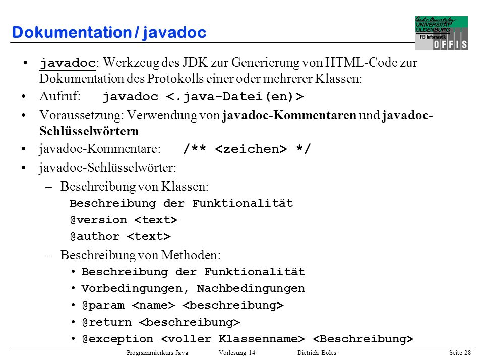 Programmierkurs Java Vorlesung 14 Dietrich Boles Seite 28 Dokumentation / javadoc javadoc : Werkzeug des JDK zur Generierung von HTML-Code zur Dokumen