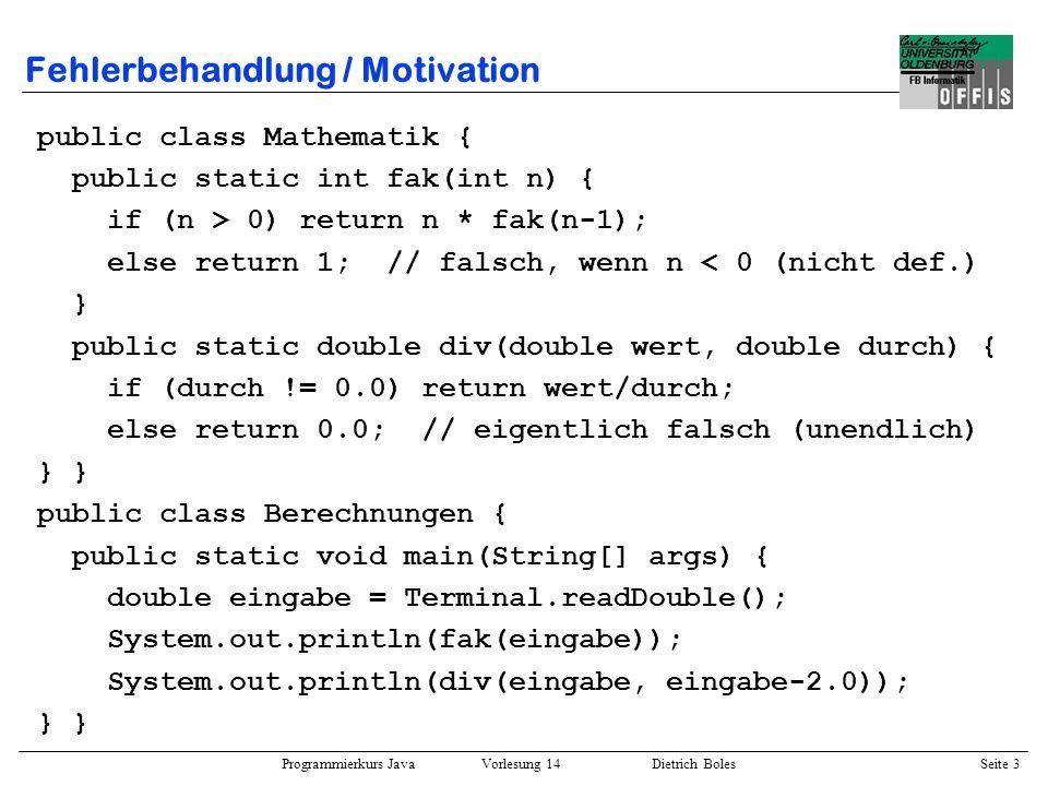 Programmierkurs Java Vorlesung 14 Dietrich Boles Seite 3 Fehlerbehandlung / Motivation public class Mathematik { public static int fak(int n) { if (n