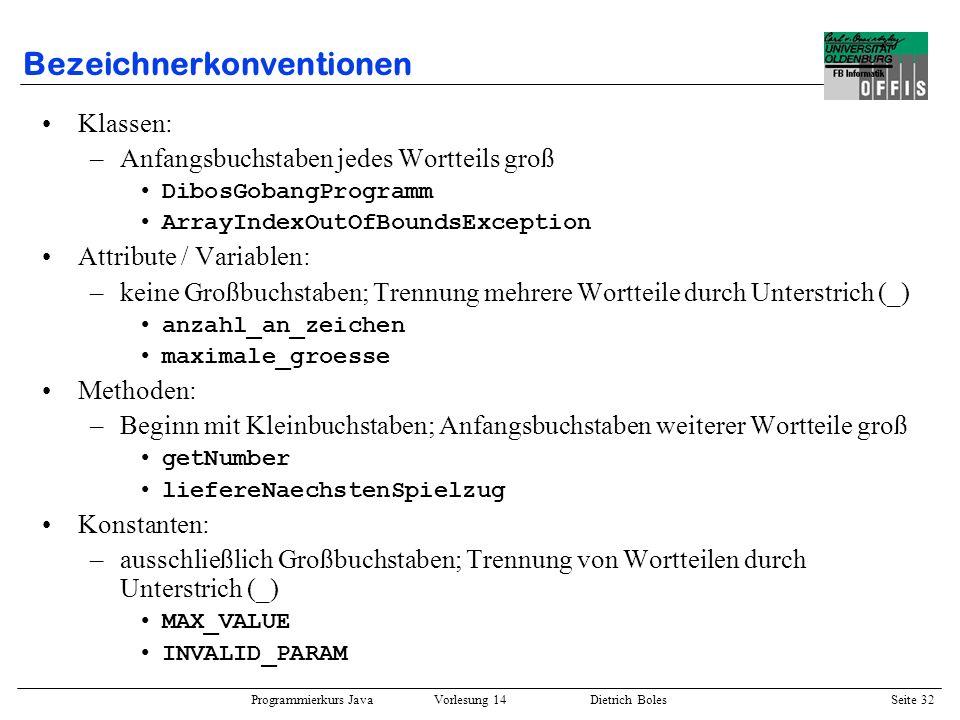 Programmierkurs Java Vorlesung 14 Dietrich Boles Seite 32 Bezeichnerkonventionen Klassen: –Anfangsbuchstaben jedes Wortteils groß DibosGobangProgramm
