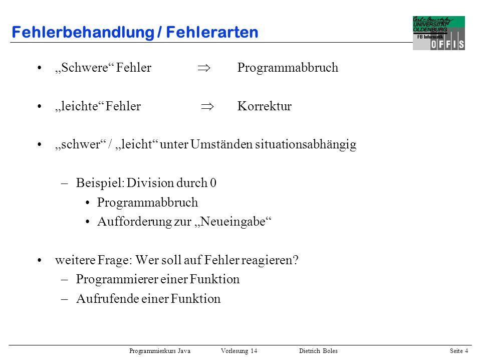 Programmierkurs Java Vorlesung 14 Dietrich Boles Seite 4 Fehlerbehandlung / Fehlerarten Schwere Fehler Programmabbruch leichte Fehler Korrektur schwer