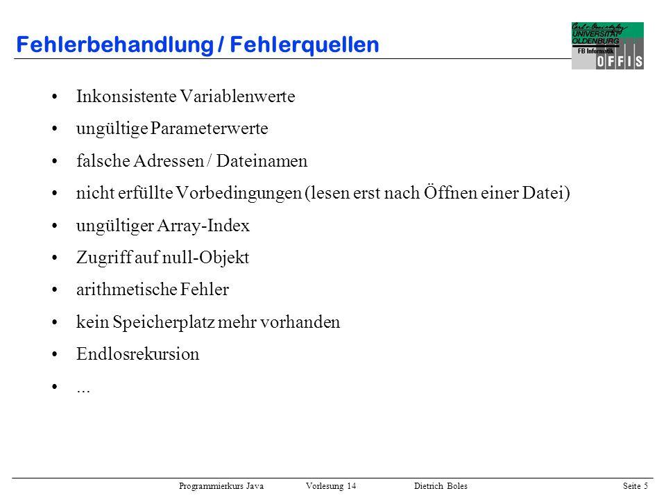 Programmierkurs Java Vorlesung 14 Dietrich Boles Seite 5 Fehlerbehandlung / Fehlerquellen Inkonsistente Variablenwerte ungültige Parameterwerte falsch