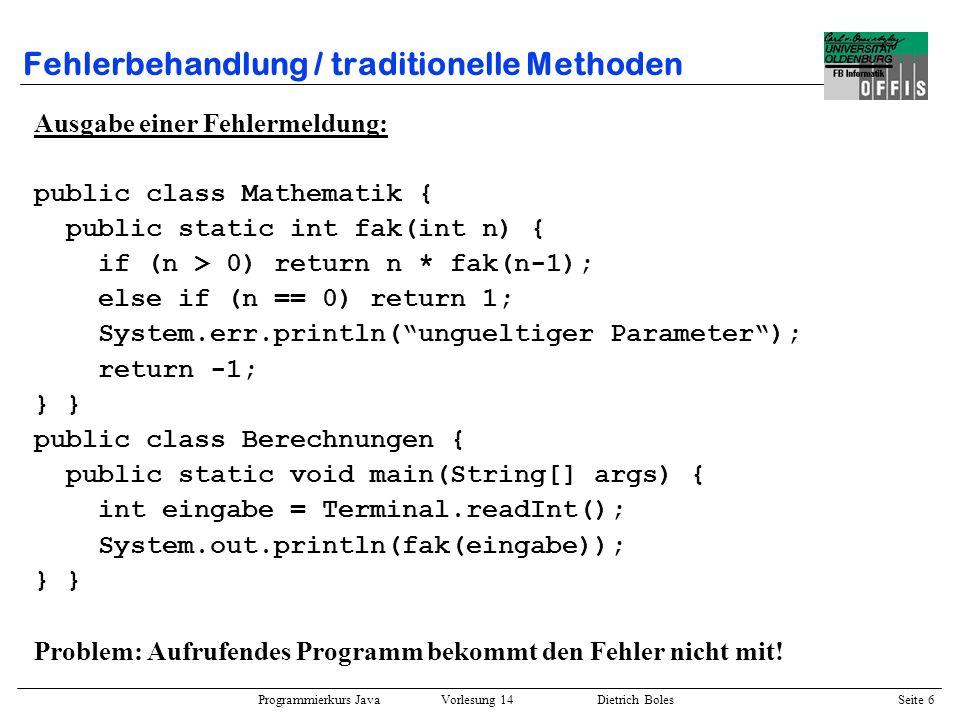 Programmierkurs Java Vorlesung 14 Dietrich Boles Seite 6 Fehlerbehandlung / traditionelle Methoden Ausgabe einer Fehlermeldung: public class Mathemati