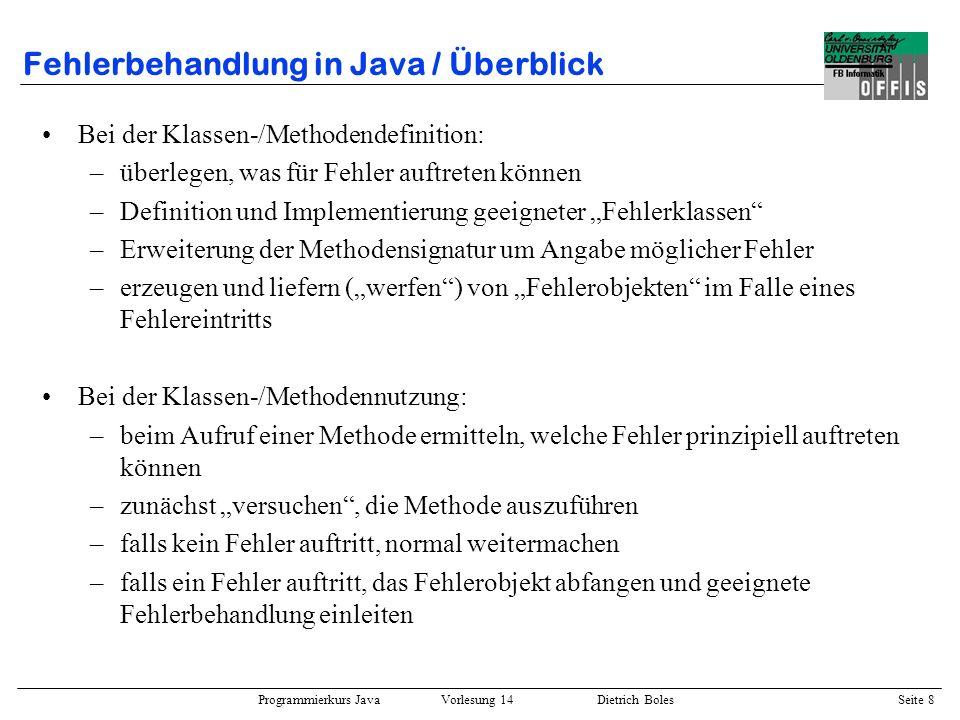 Programmierkurs Java Vorlesung 14 Dietrich Boles Seite 8 Fehlerbehandlung in Java / Überblick Bei der Klassen-/Methodendefinition: –überlegen, was für