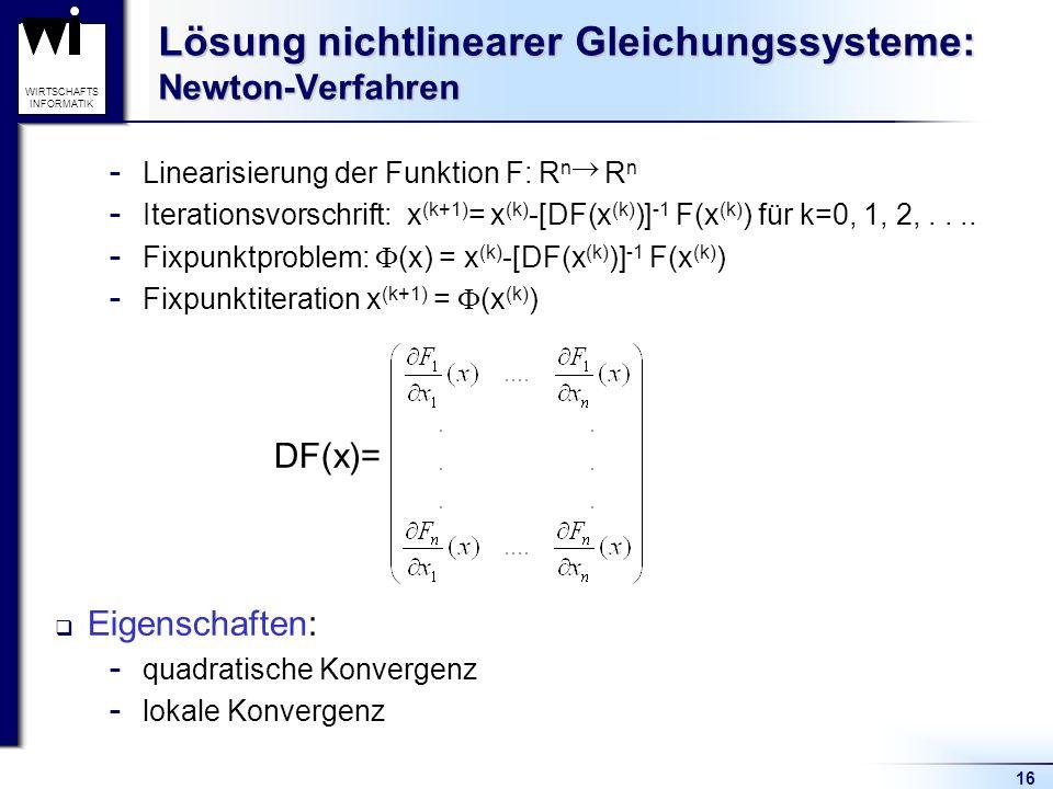 16 WIRTSCHAFTS INFORMATIK Lösung nichtlinearer Gleichungssysteme: Newton-Verfahren  Linearisierung der Funktion F: R n R n  Iterationsvorschrift: x