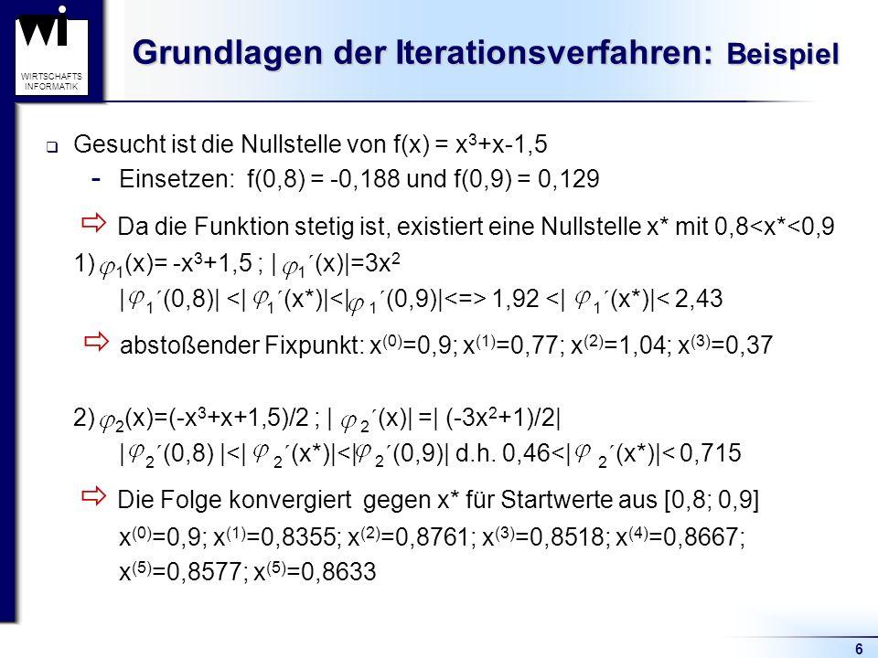 6 WIRTSCHAFTS INFORMATIK Grundlagen der Iterationsverfahren: Beispiel Gesucht ist die Nullstelle von f(x) = x 3 +x-1,5  Einsetzen: f(0,8) = -0,188 un