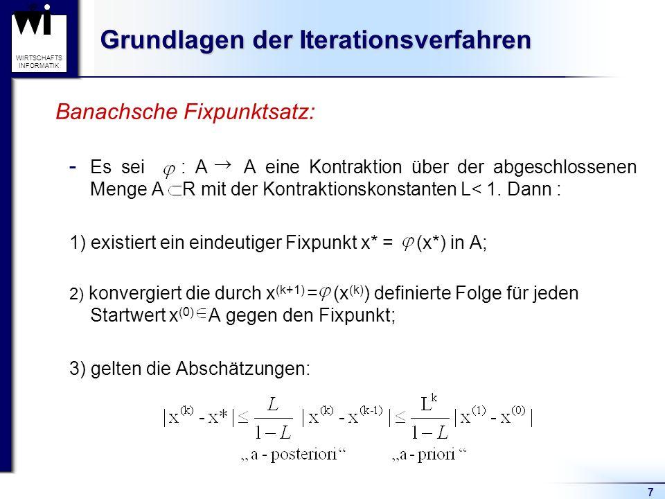 7 WIRTSCHAFTS INFORMATIK Grundlagen der Iterationsverfahren Banachsche Fixpunktsatz:  Es sei : A A eine Kontraktion über der abgeschlossenen Menge A