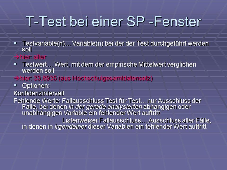 T-Test bei einer SP -Ausgaben Freiheits- grade |t|>t krit =1,96 UND Sig.(2-seitig)* < 0,05 H 0 ist abzulehnen (mit Irrtumswahrscheinlichkeit von 5%) T-Wert Streuung um den Mittelwert Mittelwertsdifferenz: Differenz zum Testwert in diesem Bereich liegt mit 95%iger Sicherheit der wahre Wert *für 1-seitige Hypothesen: Sig.(2-seitig) durch 2 teilen